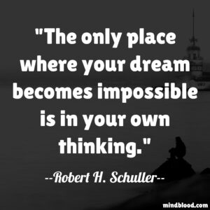 The only place where your dream becomes impossible is in your own thinking.