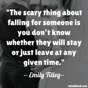 The scary thing about falling for someone is you don't know whether they will stay or just leave at any given time.
