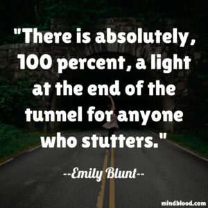 There is absolutely, 100 percent, a light at the end of the tunnel for anyone who stutters.
