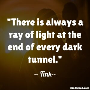 There is always a ray of light at the end of every dark tunnel.
