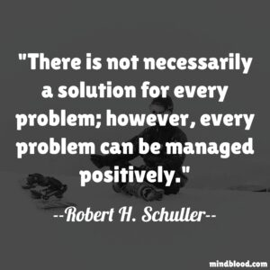 There is not necessarily a solution for every problem; however, every problem can be managed positively.