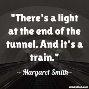 There's a light at the end of the tunnel. And it's a train.