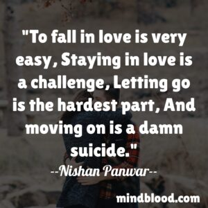To fall in love is very easy, Staying in love is a challenge, Letting go is the hardest part, And moving on is a damn suicide.