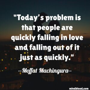 Today's problem is that people are quickly falling in love and falling out of it just as quickly.