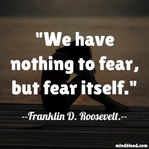We have nothing to fear, but fear itself.