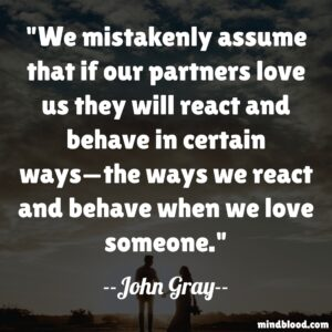 We mistakenly assume that if our partners love us they will react and behave in certain ways—the ways we react and behave when we love someone.