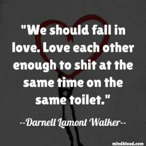 We should fall in love. Love each other enough to shit at the same time on the same toilet.