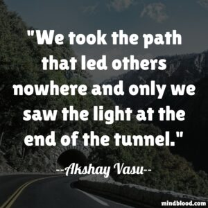 We took the path that led others nowhere and only we saw the light at the end of the tunnel.