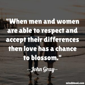 When men and women are able to respect and accept their differences then love has a chance to blossom.