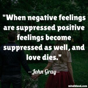 When negative feelings are suppressed positive feelings become suppressed as well, and love dies.