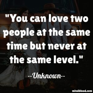 You can love two people at the same time but never at the same level.