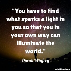 You have to find what sparks a light in you so that you in your own way can illuminate the world.