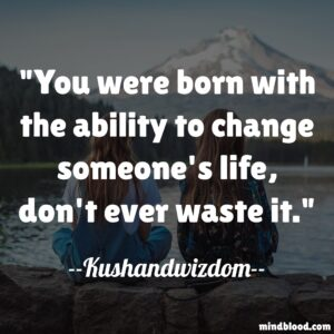 You were born with the ability to change someone's life, don't ever waste it