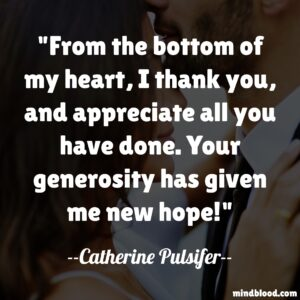 From the bottom of my heart, I thank you, and appreciate all you have done. Your generosity has given me new hope!
