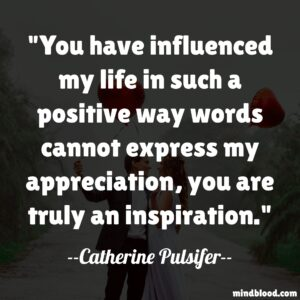 """""""You have influenced my life in such a positive way words cannot express my appreciation, you are truly an inspiration."""""""