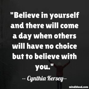 Believe in yourself and there will come a day when others will have no choice but to believe with you.