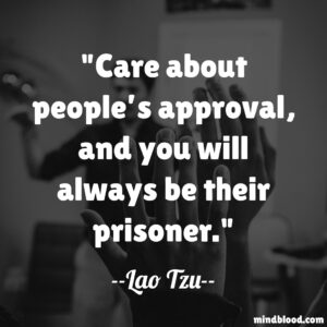 Care about people's approval, and you will always be their prisoner.