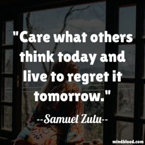 Care what others think today and live to regret it tomorrow.