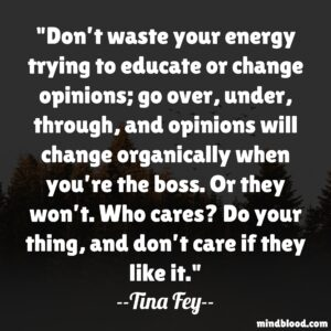 Don't waste your energy trying to educate or change opinions; go over, under, through, and opinions will change organically when you're the boss.