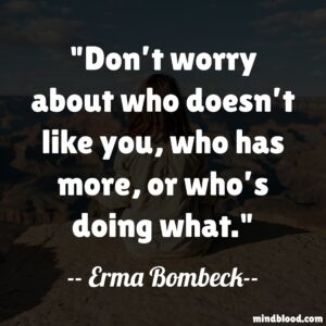 Don't worry about who doesn't like you, who has more, or who's doing what.