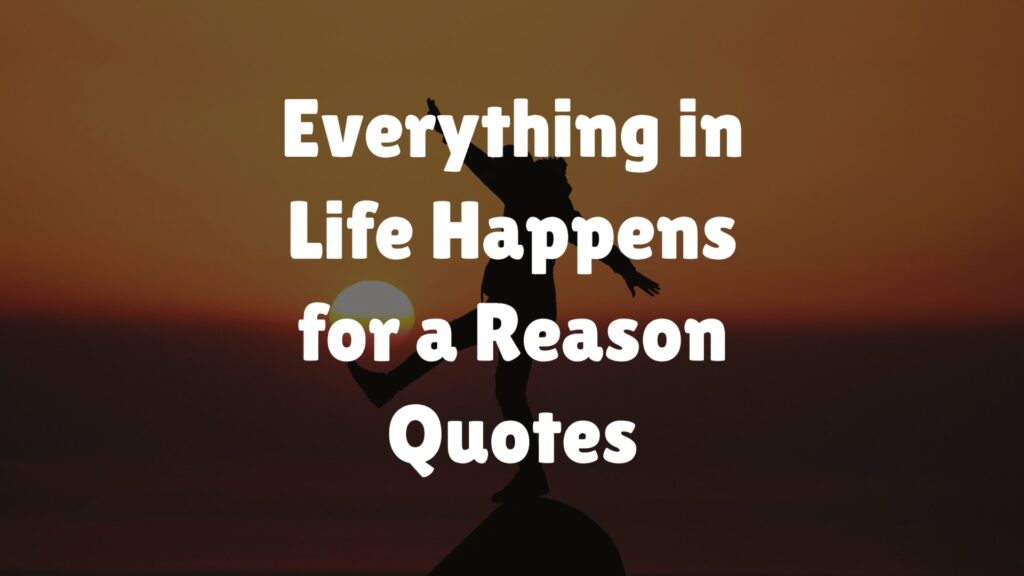 Everything in Life Happens for a Reason Quotes