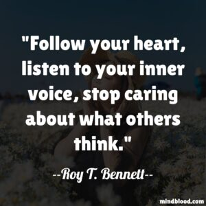 Follow your heart, listen to your inner voice, stop caring about what others think.