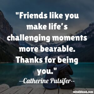 Friends like you make life's challenging moments more bearable. Thanks for being you.