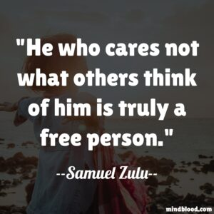 He who cares not what others think of him is truly a free person.