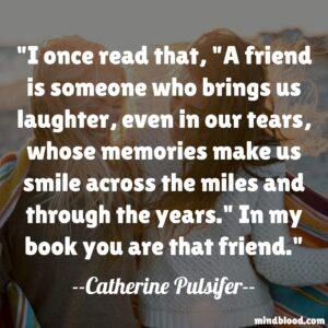 """I once read that, """"A friend is someone who brings us laughter, even in our tears, whose memories make us smile across the miles and through the years."""" In my book you are that friend."""