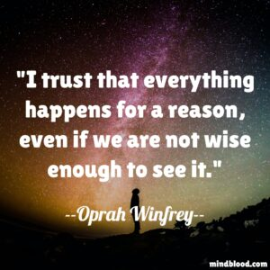 I trust that everything happens for a reason, even if we are not wise enough to see it