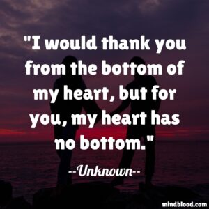 I would thank you from the bottom of my heart, but for you, my heart has no bottom.