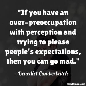If you have an over-preoccupation with perception and trying to please people's expectations, then you can go mad.