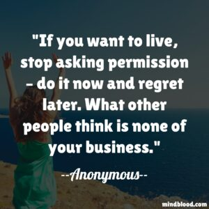 If you want to live, stop asking permission – do it now and regret later. What other people think is none of your business.