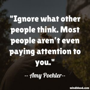 Ignore what other people think. Most people aren't even paying attention to you.