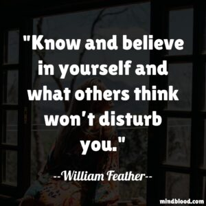 Know and believe in yourself and what others think won't disturb you.