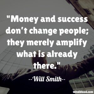 Money and success don't change people; they merely amplify what is already there.