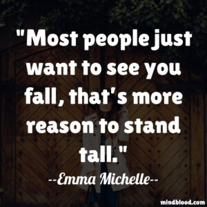 Most people just want to see you fall, that's more reason to stand tall.