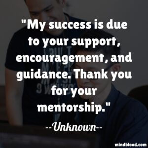 My success is due to your support, encouragement, and guidance. Thank you for your mentorship.