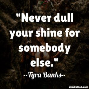 Never dull your shine for somebody else.