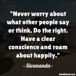 Never worry about what other people say or think. Do the right. Have a clear conscience and roam about happily.