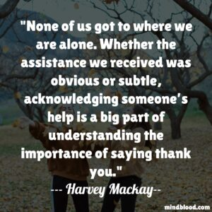 None of us got to where we are alone. Whether the assistance we received was obvious or subtle, acknowledging someone's help is a big part of understanding the importance of saying thank you.