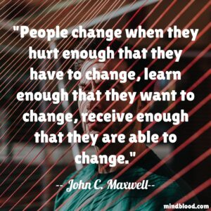 People change when they hurt enough that they have to change, learn enough that they want to change, receive enough that they are able to change.