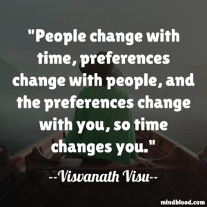 People change with time, preferences change with people, and the preferences change with you, so time changes you.