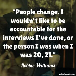 People change. I wouldn't like to be accountable for the interviews I've done, or the person I was when I was 20, 21.