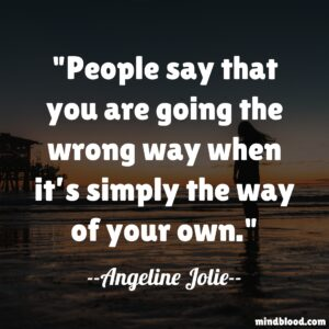 People say that you are going the wrong way when it's simply the way of your own.