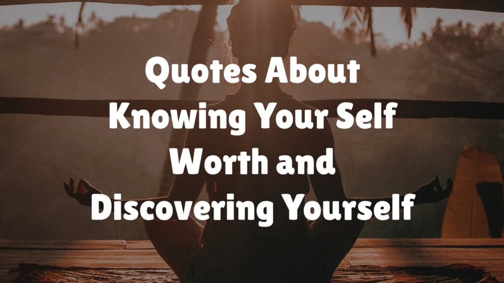 Quotes About Knowing Your Self Worth and Discovering Yourself