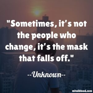 Sometimes, it's not the people who change, it's the mask that falls off.