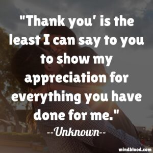 Thank you' is the least I can say to you to show my appreciation for everything you have done for me.