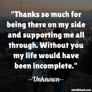 Thanks so much for being there on my side and supporting me all through. Without you my life would have been incomplete.
