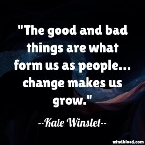 The good and bad things are what form us as people… change makes us grow.